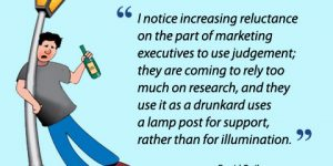 I notice increasing reluctance on the part of marketing executives to use judgement; they are coming to rely too much on research, and they use it as a drunkard uses a lamp post for support, rather than for illumination - David Ogilvy